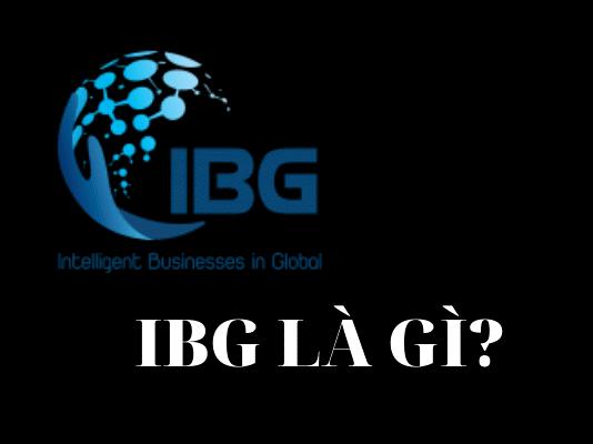 IBG là gì ? Có nên tham gia dự án IBG hay không ?