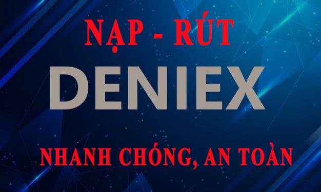 Cách nạp rút tiền Deniex nhanh chóng, an toàn, phí rẻ nhất